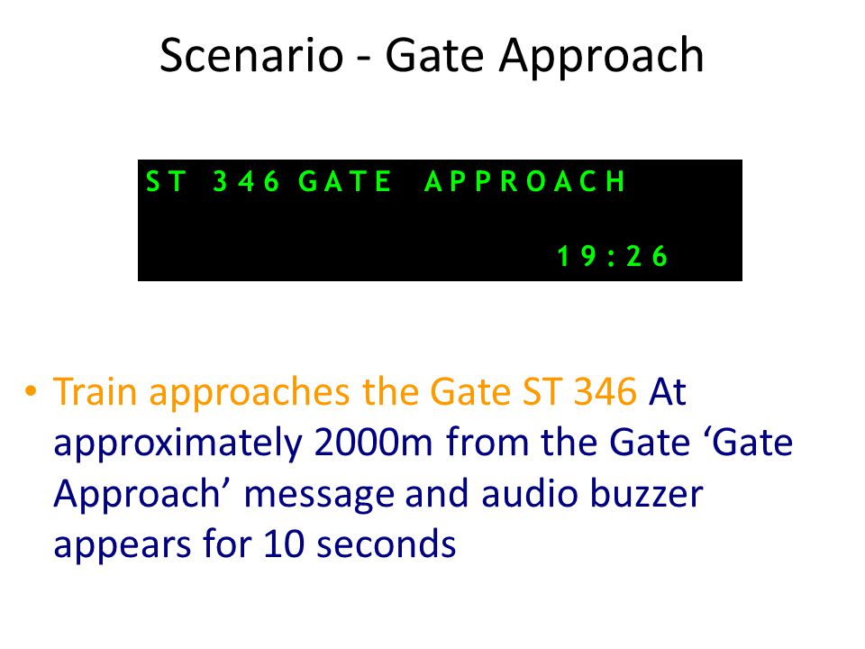 Scenario - Gate Approach Train approaches the Gate ST 346 At approximately 2000m from the Gate 'Gate Approach' message and audio buzzer appears for 10 seconds S T 3 4 6 G A T E A P P R O A C H 1 9 : 2 6