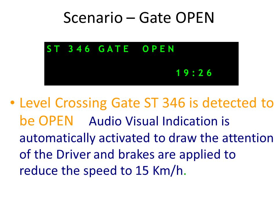 Scenario – Gate OPEN Level Crossing Gate ST 346 is detected to be OPEN – Audio Visual Indication is automatically activated to draw the attention of the Driver and brakes are applied to reduce the speed to 15 Km/h.