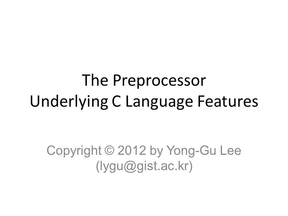 The Preprocessor Underlying C Language Features Copyright © 2012 by Yong-Gu Lee (lygu@gist.ac.kr)