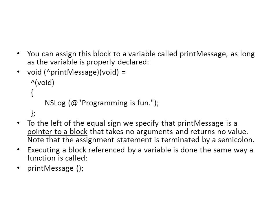 You can assign this block to a variable called printMessage, as long as the variable is properly declared: void (^printMessage)(void) = ^(void) { NSLog (@ Programming is fun. ); }; To the left of the equal sign we specify that printMessage is a pointer to a block that takes no arguments and returns no value.