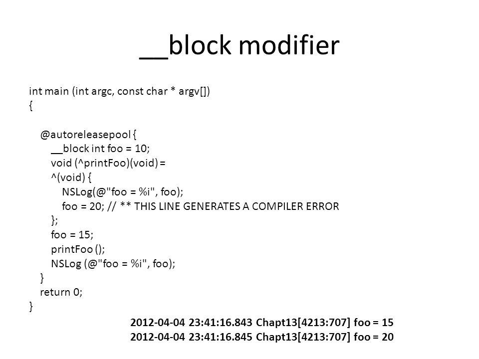 __block modifier int main (int argc, const char * argv[]) { @autoreleasepool { __block int foo = 10; void (^printFoo)(void) = ^(void) { NSLog(@ foo = %i , foo); foo = 20; // ** THIS LINE GENERATES A COMPILER ERROR }; foo = 15; printFoo (); NSLog (@ foo = %i , foo); } return 0; } 2012-04-04 23:41:16.843 Chapt13[4213:707] foo = 15 2012-04-04 23:41:16.845 Chapt13[4213:707] foo = 20