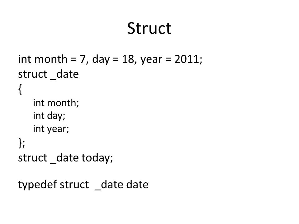 Struct int month = 7, day = 18, year = 2011; struct _date { int month; int day; int year; }; struct _date today; typedef struct _date date