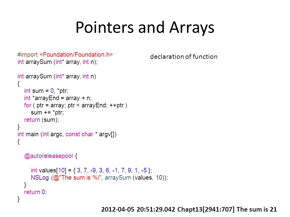Pointers and Arrays #import int arraySum (int* array, int n); int arraySum (int* array, int n) { int sum = 0, *ptr; int *arrayEnd = array + n; for ( ptr = array; ptr < arrayEnd; ++ptr ) sum += *ptr; return (sum); } int main (int argc, const char * argv[]) { @autoreleasepool { int values[10] = { 3, 7, -9, 3, 6, -1, 7, 9, 1, -5 }; NSLog (@ The sum is %i , arraySum (values, 10)); } return 0; } declaration of function 2012-04-05 20:51:29.042 Chapt13[2941:707] The sum is 21