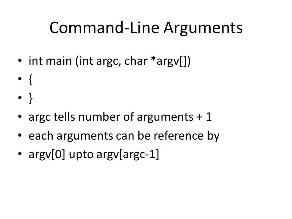 Command-Line Arguments int main (int argc, char *argv[]) { } argc tells number of arguments + 1 each arguments can be reference by argv[0] upto argv[argc-1]