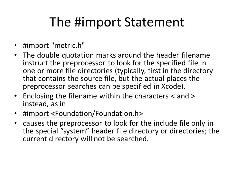 The #import Statement #import metric.h The double quotation marks around the header filename instruct the preprocessor to look for the specified file in one or more file directories (typically, first in the directory that contains the source file, but the actual places the preprocessor searches can be specified in Xcode).