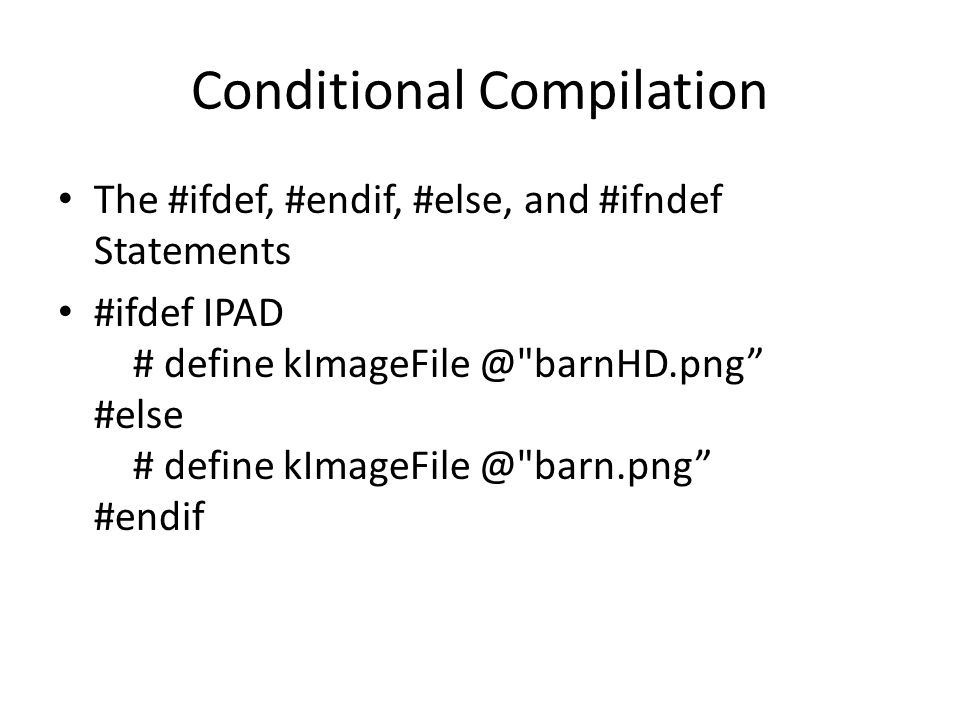 Conditional Compilation The #ifdef, #endif, #else, and #ifndef Statements #ifdef IPAD # define kImageFile @ barnHD.png #else # define kImageFile @ barn.png #endif