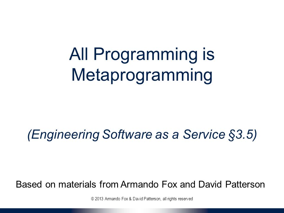 All Programming is Metaprogramming (Engineering Software as a Service §3.5) © 2013 Armando Fox & David Patterson, all rights reserved Based on materials from Armando Fox and David Patterson