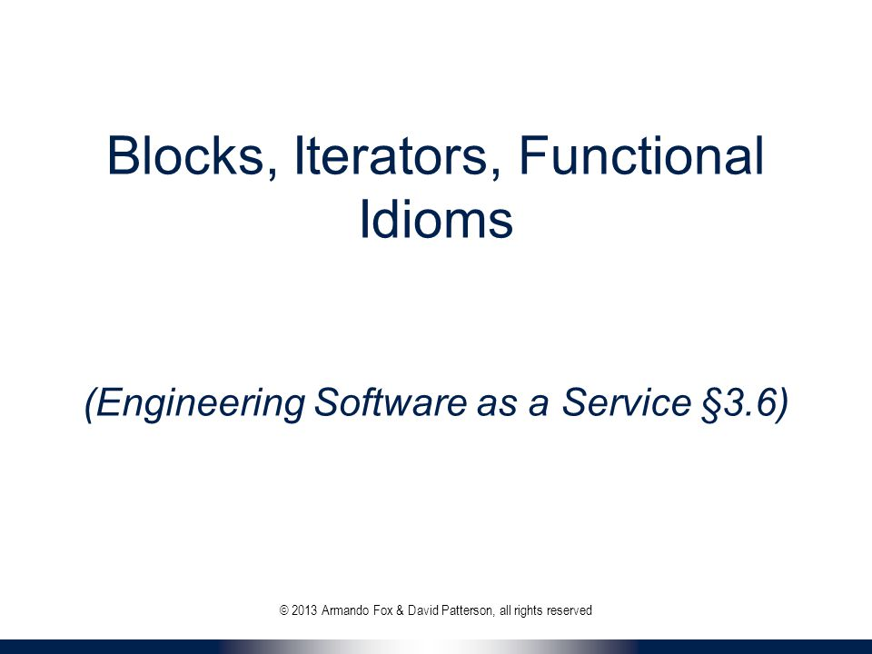 Blocks, Iterators, Functional Idioms (Engineering Software as a Service §3.6) © 2013 Armando Fox & David Patterson, all rights reserved