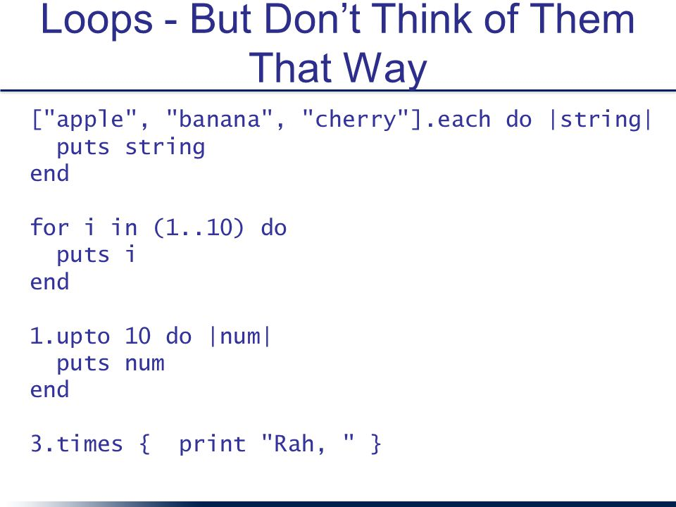 Loops - But Don't Think of Them That Way [ apple , banana , cherry ].each do |string| puts string end for i in (1..10) do puts i end 1.upto 10 do |num| puts num end 3.times { print Rah, }