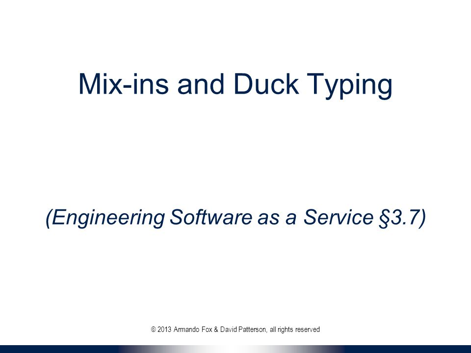 Mix-ins and Duck Typing (Engineering Software as a Service §3.7) © 2013 Armando Fox & David Patterson, all rights reserved