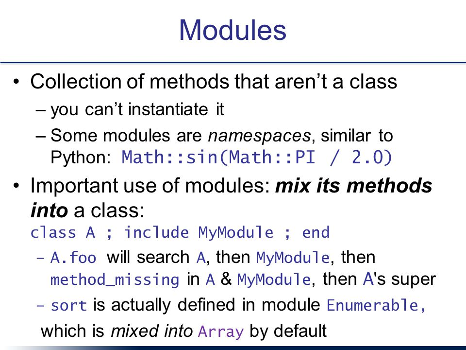 Modules Collection of methods that aren't a class –you can't instantiate it –Some modules are namespaces, similar to Python: Math::sin(Math::PI / 2.0) Important use of modules: mix its methods into a class: class A ; include MyModule ; end –A.foo will search A, then MyModule, then method_missing in A & MyModule, then A s super –sort is actually defined in module Enumerable, which is mixed into Array by default