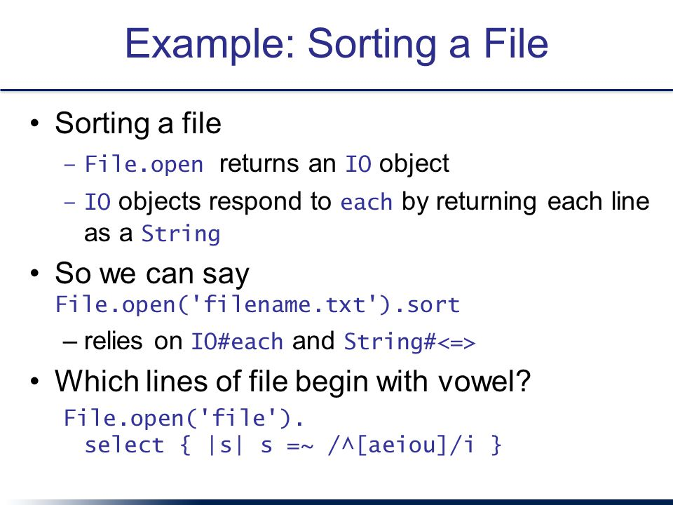 Example: Sorting a File Sorting a file –File.open returns an IO object –IO objects respond to each by returning each line as a String So we can say File.open( filename.txt ).sort –relies on IO#each and String# Which lines of file begin with vowel.
