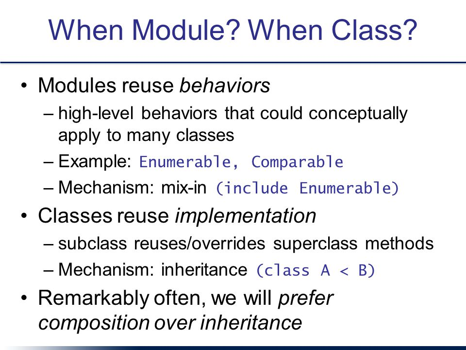 When Module? When Class? Modules reuse behaviors –high-level behaviors that could conceptually apply to many classes –Example: Enumerable, Comparable