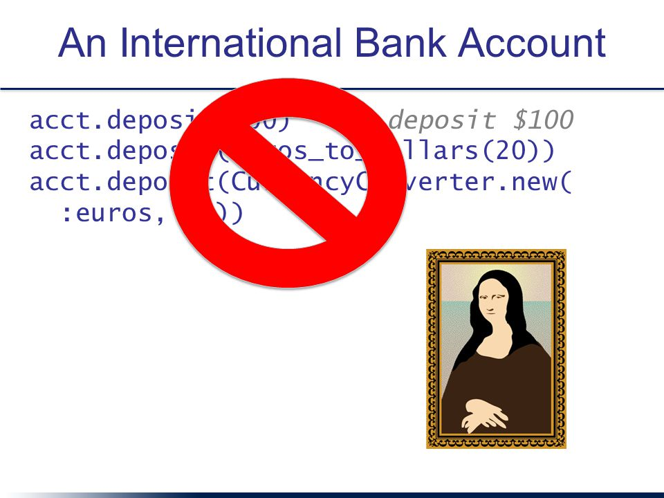 An International Bank Account acct.deposit(100) # deposit $100 acct.deposit(euros_to_dollars(20)) acct.deposit(CurrencyConverter.new( :euros, 20))