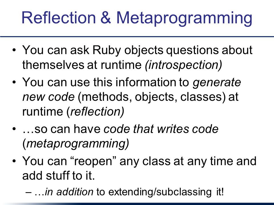 Reflection & Metaprogramming You can ask Ruby objects questions about themselves at runtime (introspection) You can use this information to generate new code (methods, objects, classes) at runtime (reflection) …so can have code that writes code (metaprogramming) You can reopen any class at any time and add stuff to it.