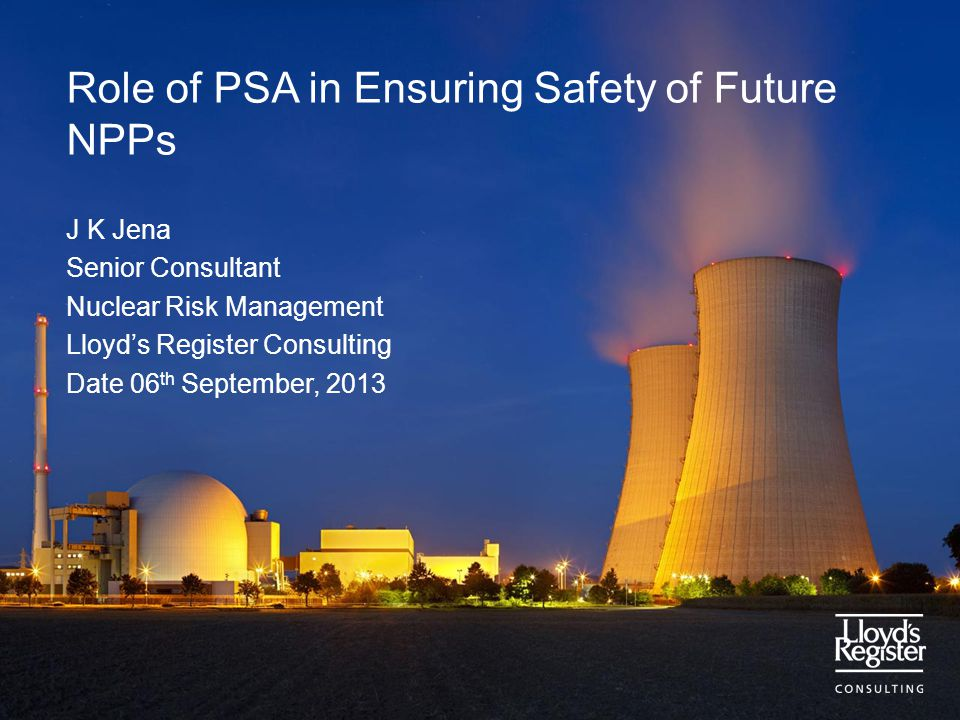 Role of PSA in Ensuring Safety of Future NPPs J K Jena Senior Consultant Nuclear Risk Management Lloyd's Register Consulting Date 06 th September, 2013