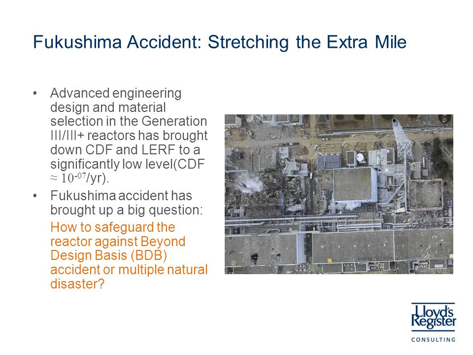Fukushima Accident: Stretching the Extra Mile Advanced engineering design and material selection in the Generation III/III+ reactors has brought down CDF and LERF to a significantly low level(CDF ≈ 10 -07 /yr).