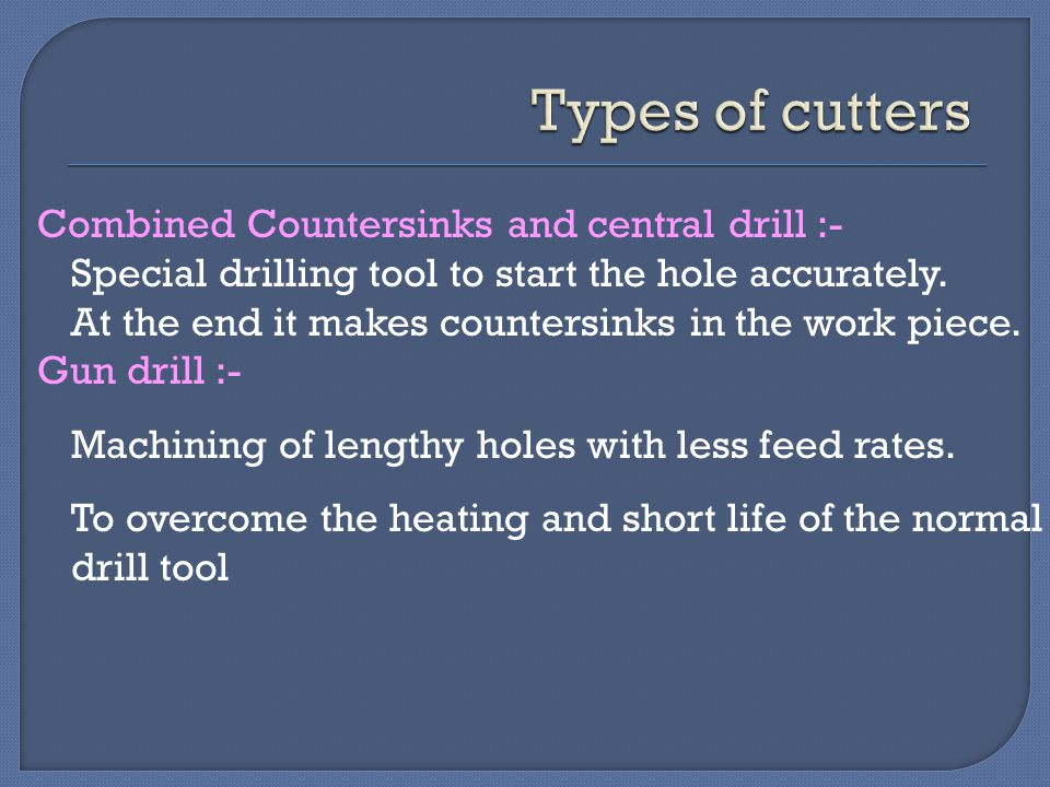 Combined Countersinks and central drill :- Special drilling tool to start the hole accurately. At the end it makes countersinks in the work piece. Gun