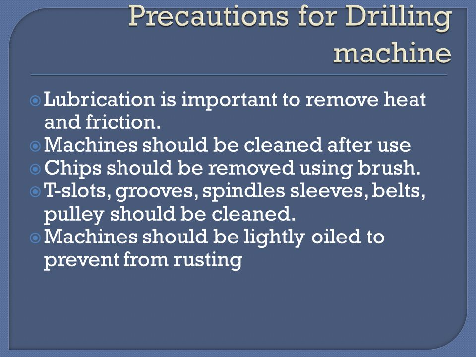  Lubrication is important to remove heat and friction.  Machines should be cleaned after use  Chips should be removed using brush.  T-slots, groov