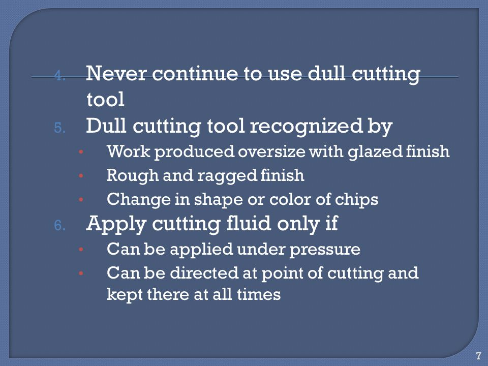 7 4. Never continue to use dull cutting tool 5. Dull cutting tool recognized by Work produced oversize with glazed finish Rough and ragged finish Chan