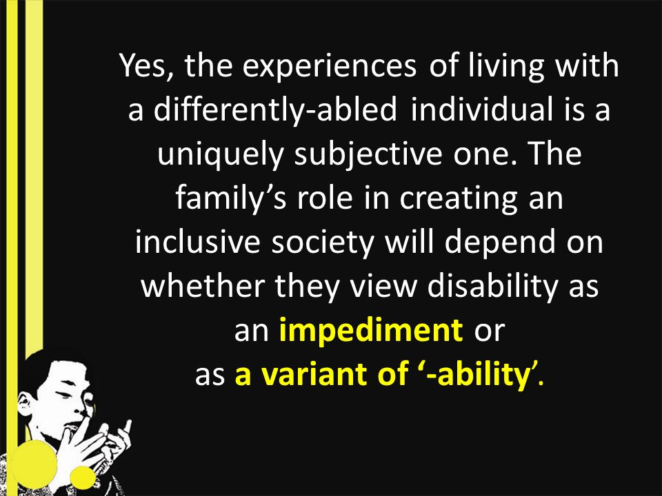With parents viewing disability as a variant of '-ability', they must get the world to try feel and try imagine as parents and family do.