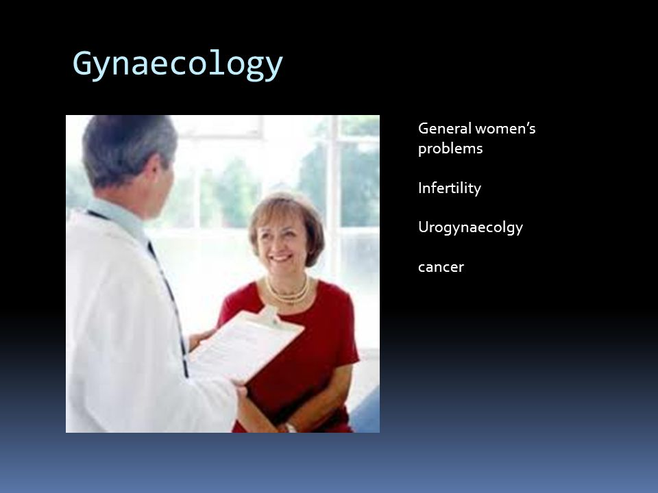 Gynaecology General women's problems Infertility Urogynaecolgy cancer