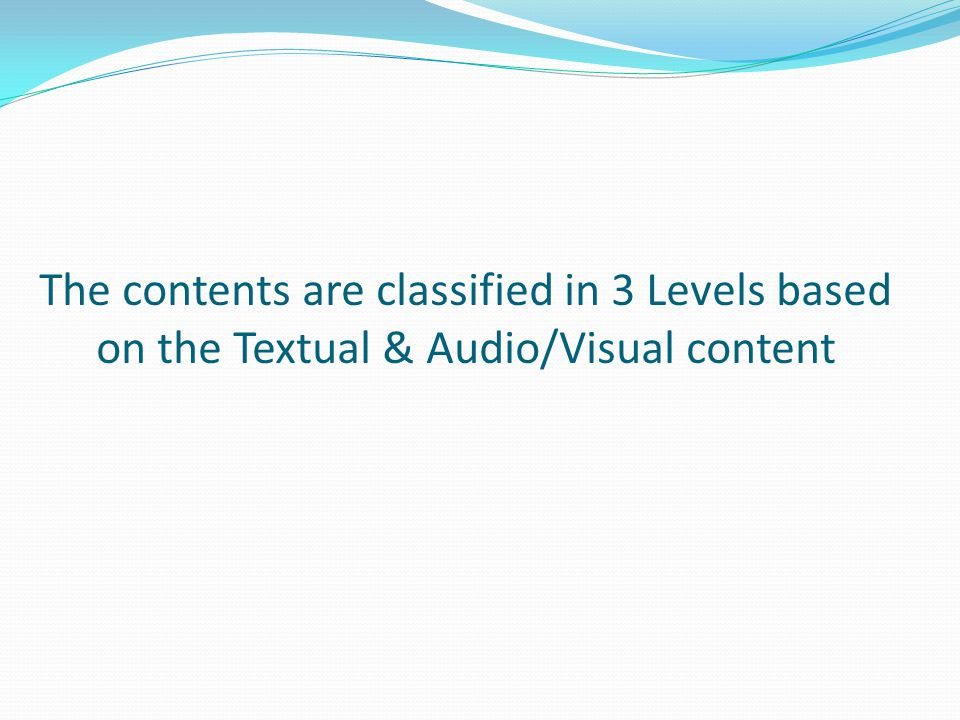 The contents are classified in 3 Levels based on the Textual & Audio/Visual content