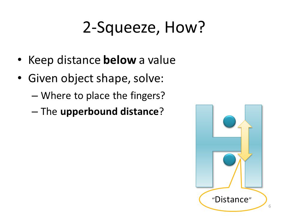 "2-Squeeze, How? Keep distance below a value Given object shape, solve: – Where to place the fingers? – The upperbound distance? "" Distance "" 6"