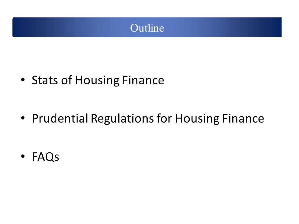 Definitions Stats of Housing Finance Prudential Regulations for Housing Finance FAQs Outline