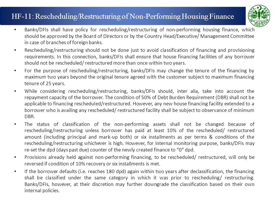 Banks/DFIs shall have policy for rescheduling/restructuring of non-performing housing finance, which should be approved by the Board of Directors or by the Country Head/Executive/ Management Committee in case of branches of foreign banks.
