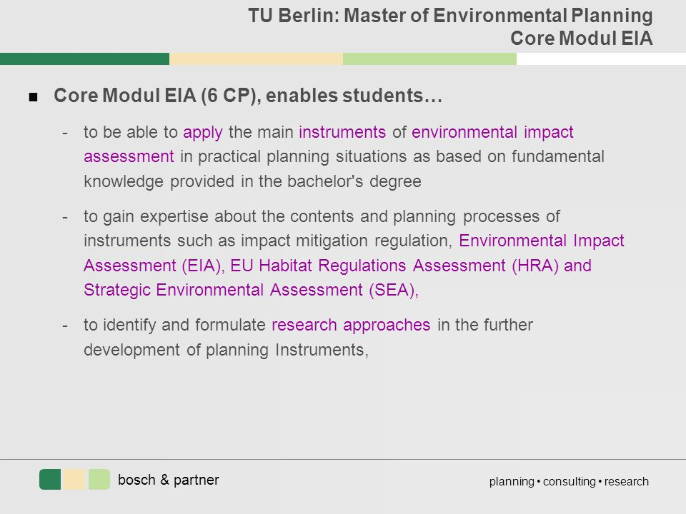 bosch & partner planning consulting research TU Berlin: Master of Environmental Planning Core Modul EIA n Core Modul EIA (6 CP), enables students… -to be able to apply the main instruments of environmental impact assessment in practical planning situations as based on fundamental knowledge provided in the bachelor s degree -to gain expertise about the contents and planning processes of instruments such as impact mitigation regulation, Environmental Impact Assessment (EIA), EU Habitat Regulations Assessment (HRA) and Strategic Environmental Assessment (SEA), -to identify and formulate research approaches in the further development of planning Instruments,