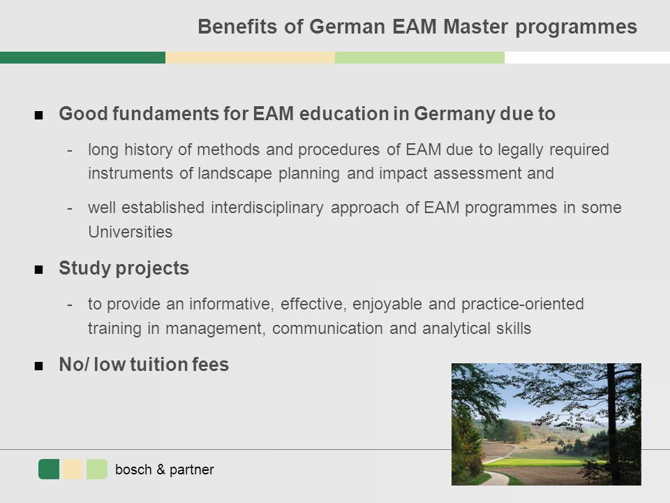 bosch & partner planning consulting research Benefits of German EAM Master programmes n Good fundaments for EAM education in Germany due to -long history of methods and procedures of EAM due to legally required instruments of landscape planning and impact assessment and -well established interdisciplinary approach of EAM programmes in some Universities n Study projects -to provide an informative, effective, enjoyable and practice-oriented training in management, communication and analytical skills n No/ low tuition fees