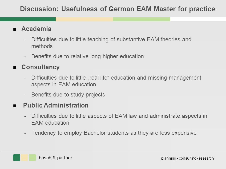 "bosch & partner planning consulting research Discussion: Usefulness of German EAM Master for practice n Academia -Difficulties due to little teaching of substantive EAM theories and methods -Benefits due to relative long higher education n Consultancy -Difficulties due to little ""real life education and missing management aspects in EAM education -Benefits due to study projects n Public Administration -Difficulties due to little aspects of EAM law and administrate aspects in EAM education -Tendency to employ Bachelor students as they are less expensive"