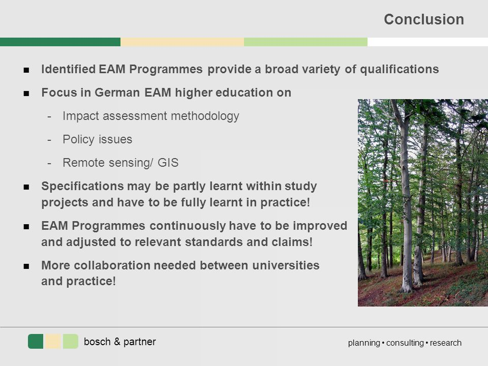 bosch & partner planning consulting research Conclusion n Identified EAM Programmes provide a broad variety of qualifications n Focus in German EAM higher education on -Impact assessment methodology -Policy issues -Remote sensing/ GIS n Specifications may be partly learnt within study projects and have to be fully learnt in practice.