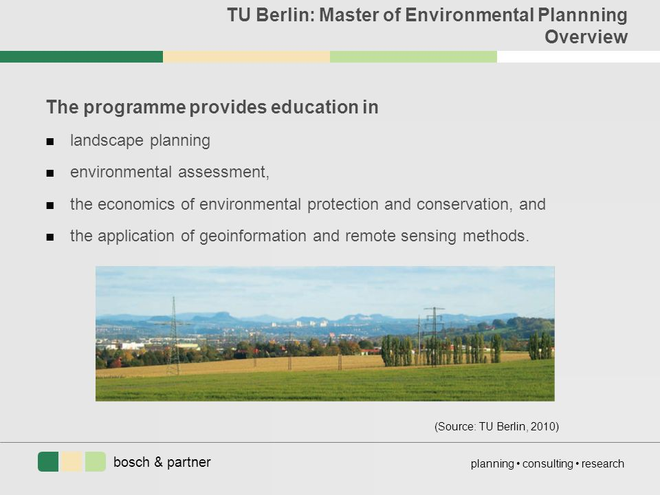 bosch & partner planning consulting research TU Berlin: Master of Environmental Plannning Overview The programme provides education in n landscape planning n environmental assessment, n the economics of environmental protection and conservation, and n the application of geoinformation and remote sensing methods.