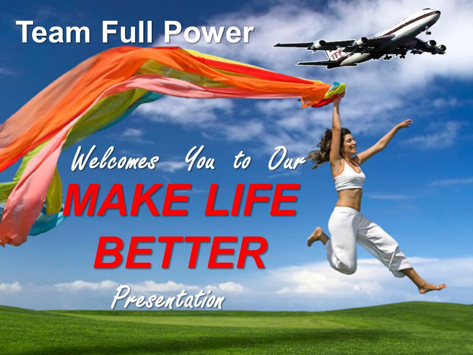 T.E.A.MT.E.A.M F.U.L.LF.U.L.L P.O.W.E.RP.O.W.E.R MAKE LIFE BETTER Team Full Power Welcomes You to Our Welcomes You to Our Presentation