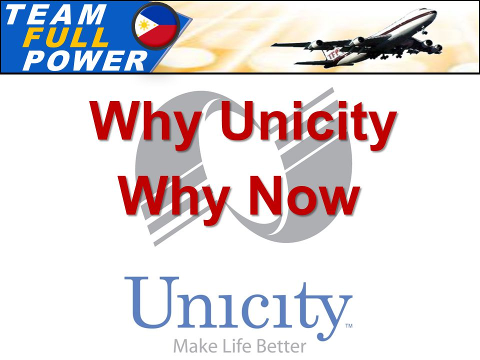 T.E.A.MT.E.A.M F.U.L.LF.U.L.L P.O.W.E.RP.O.W.E.R Why Unicity Why Now