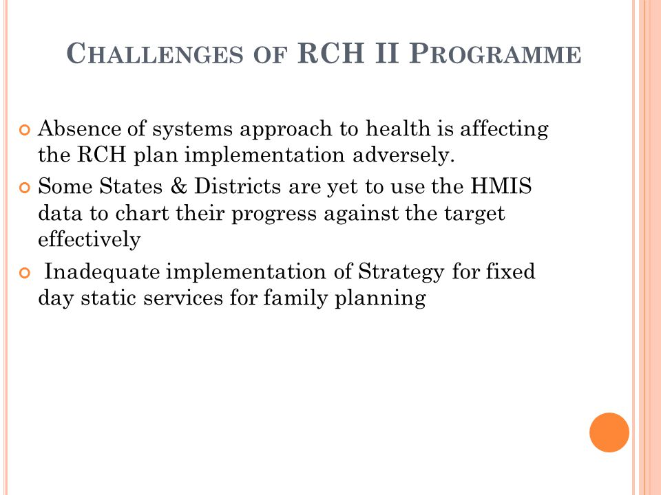 C HALLENGES OF RCH II P ROGRAMME Absence of systems approach to health is affecting the RCH plan implementation adversely. Some States & Districts are