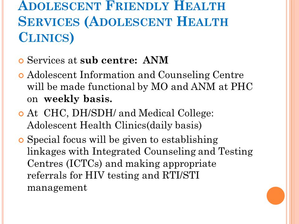 A DOLESCENT F RIENDLY H EALTH S ERVICES (A DOLESCENT H EALTH C LINICS ) Services at sub centre: ANM Adolescent Information and Counseling Centre will