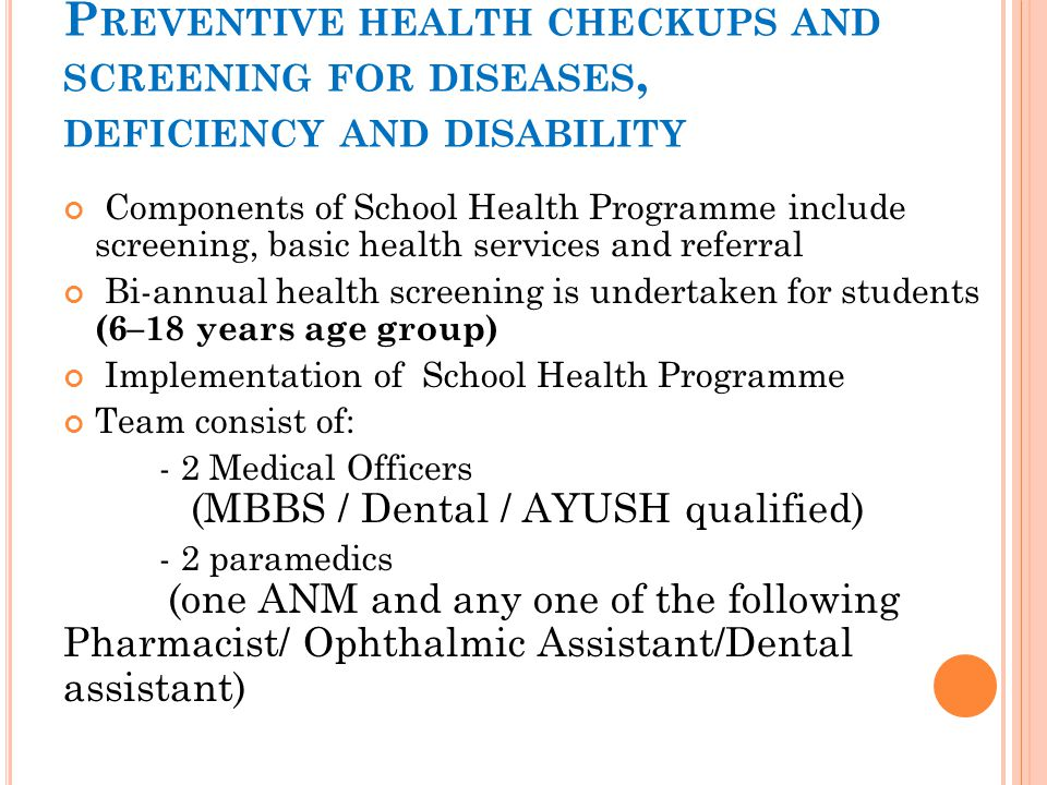 P REVENTIVE HEALTH CHECKUPS AND SCREENING FOR DISEASES, DEFICIENCY AND DISABILITY Components of School Health Programme include screening, basic healt