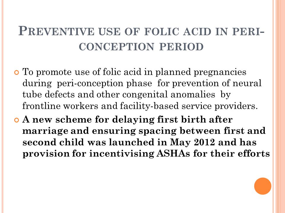 P REVENTIVE USE OF FOLIC ACID IN PERI - CONCEPTION PERIOD To promote use of folic acid in planned pregnancies during peri-conception phase for prevent