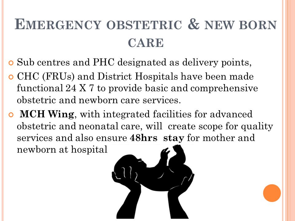 E MERGENCY OBSTETRIC & NEW BORN CARE Sub centres and PHC designated as delivery points, CHC (FRUs) and District Hospitals have been made functional 24