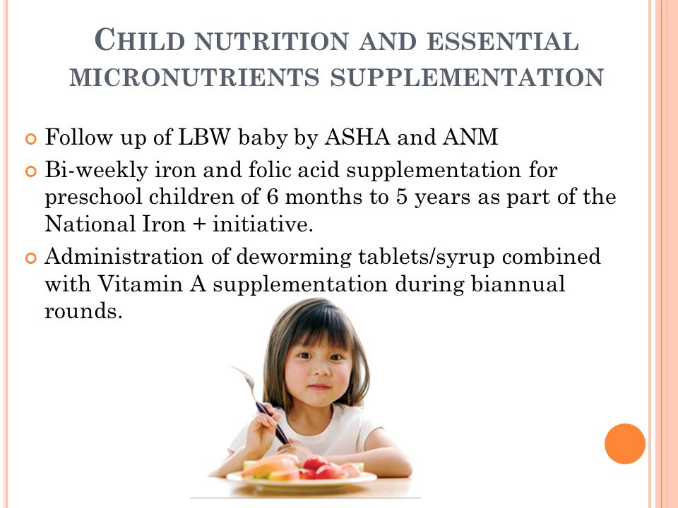 C HILD NUTRITION AND ESSENTIAL MICRONUTRIENTS SUPPLEMENTATION Follow up of LBW baby by ASHA and ANM Bi-weekly iron and folic acid supplementation for