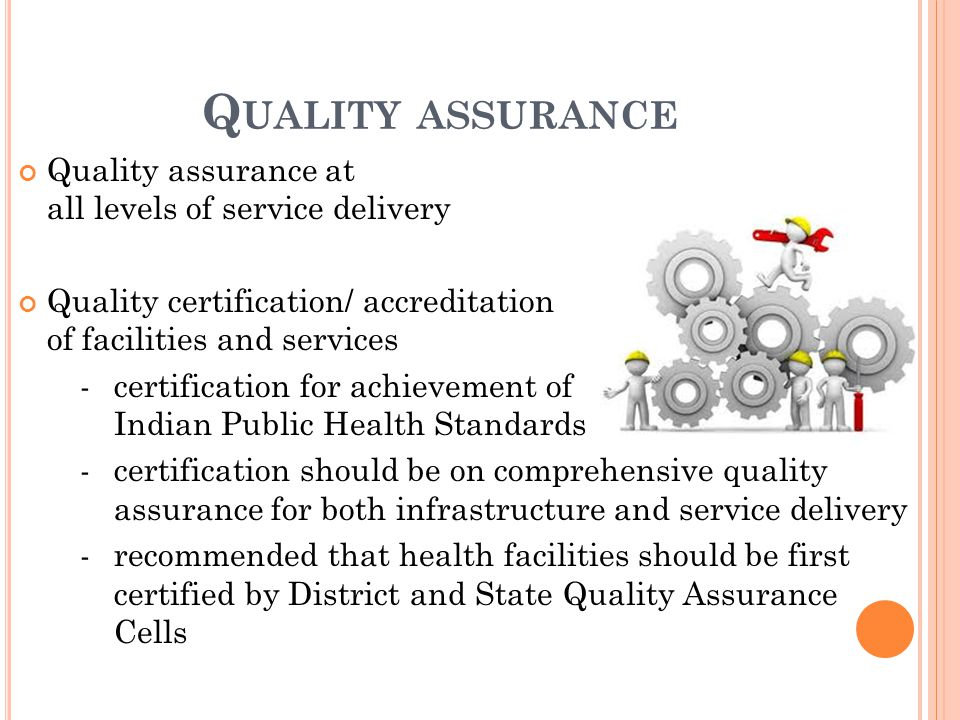 Quality assurance at all levels of service delivery Quality certification/ accreditation of facilities and services -certification for achievement of