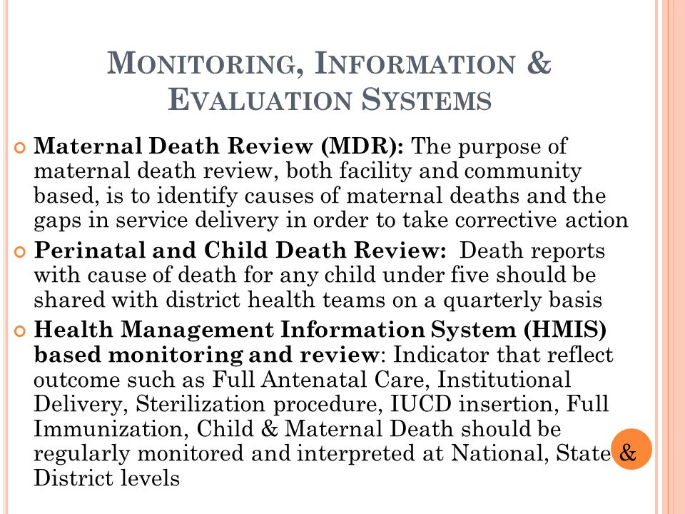 M ONITORING, I NFORMATION & E VALUATION S YSTEMS Maternal Death Review (MDR): The purpose of maternal death review, both facility and community based,