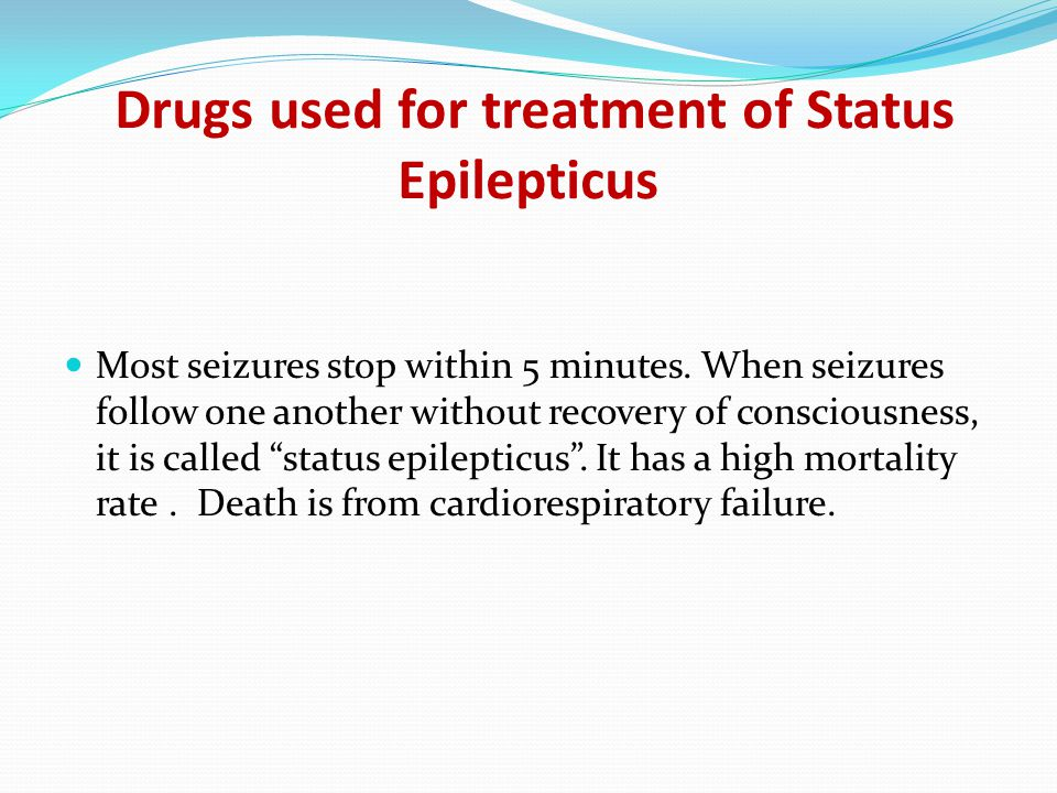 Drugs used for treatment of Status Epilepticus Most seizures stop within 5 minutes.