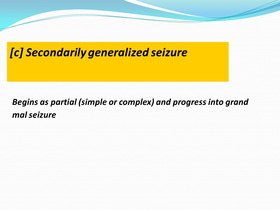Begins as partial (simple or complex) and progress into grand mal seizure [c] Secondarily generalized seizure