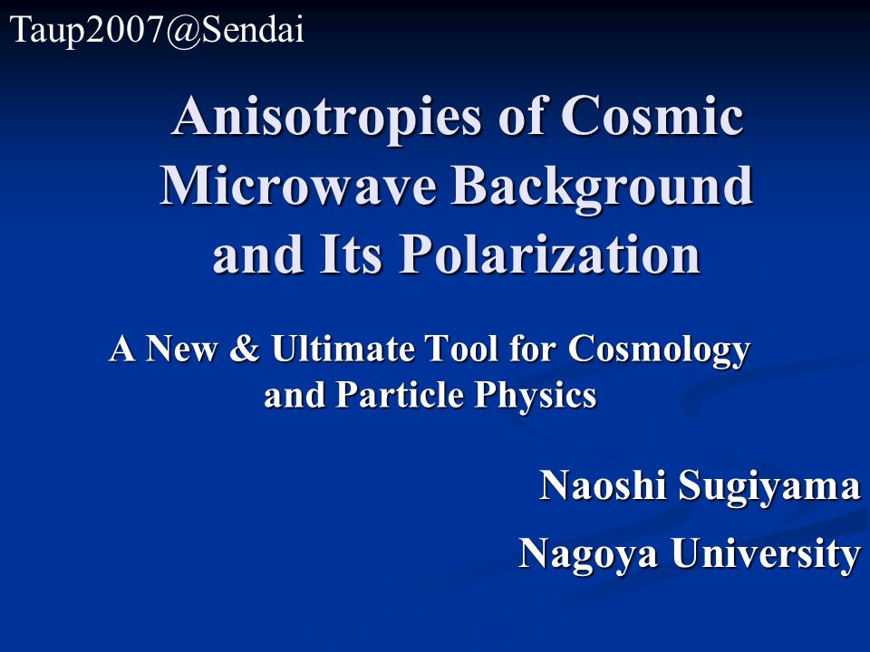 Anisotropies of Cosmic Microwave Background and Its Polarization A New & Ultimate Tool for Cosmology and Particle Physics Naoshi Sugiyama Nagoya University Taup2007@Sendai