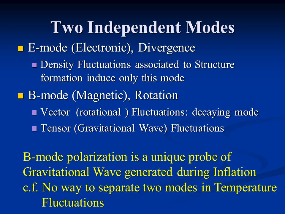 Two Independent Modes E-mode (Electronic), Divergence E-mode (Electronic), Divergence Density Fluctuations associated to Structure formation induce only this mode Density Fluctuations associated to Structure formation induce only this mode B-mode (Magnetic), Rotation B-mode (Magnetic), Rotation Vector (rotational ) Fluctuations: decaying mode Vector (rotational ) Fluctuations: decaying mode Tensor (Gravitational Wave) Fluctuations Tensor (Gravitational Wave) Fluctuations B-mode polarization is a unique probe of Gravitational Wave generated during Inflation c.f.