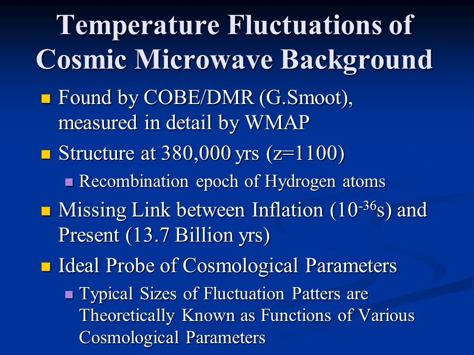 Temperature Fluctuations of Cosmic Microwave Background Found by COBE/DMR (G.Smoot), measured in detail by WMAP Found by COBE/DMR (G.Smoot), measured in detail by WMAP Structure at 380,000 yrs (z=1100) Structure at 380,000 yrs (z=1100) Recombination epoch of Hydrogen atoms Recombination epoch of Hydrogen atoms Missing Link between Inflation (10 -36 s) and Present (13.7 Billion yrs) Missing Link between Inflation (10 -36 s) and Present (13.7 Billion yrs) Ideal Probe of Cosmological Parameters Ideal Probe of Cosmological Parameters Typical Sizes of Fluctuation Patters are Theoretically Known as Functions of Various Cosmological Parameters Typical Sizes of Fluctuation Patters are Theoretically Known as Functions of Various Cosmological Parameters